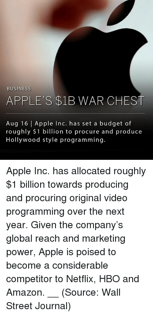 walle: BUSINESS  APPLE'S $1B WAR CHEST  Aug 16 | Apple Inc. has set a budget of  roughly $1 billion to procure and produce  Hollywood style programming. Apple Inc. has allocated roughly $1 billion towards producing and procuring original video programming over the next year. Given the company's global reach and marketing power, Apple is poised to become a considerable competitor to Netflix, HBO and Amazon. __ (Source: Wall Street Journal)