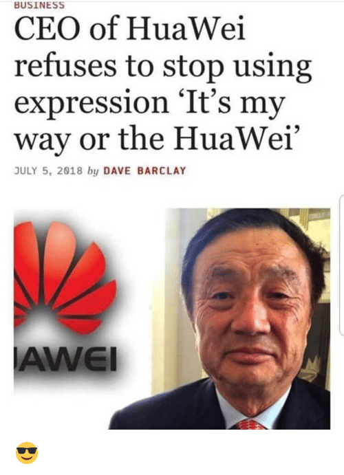 "Business, Dank Memes, and Huawei: BUSINESS  CEO of HuaWei  refuses to stop using  expression 'It's my  way or the HuaWei""  JULY 5, 2018 by DAVE BARCLAY  AWEI 😎"