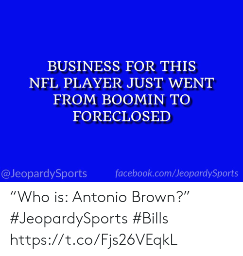 """Facebook, Nfl, and Sports: BUSINESS FOR THIS  NFL PLAYER JUST WENT  FROM BOOMIN TO  FORECLOSED  @JeopardySports facebook.com/JeopardySports """"Who is: Antonio Brown?"""" #JeopardySports #Bills https://t.co/Fjs26VEqkL"""