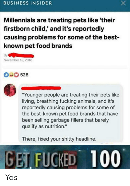 """Animals, Food, and Fucking: BUSINESS INSIDER  Millennials are treating pets like 'their  firstborn child,' and it's reportedly  causing problems for some of the best-  known pet food brands  By  November 12, 2018  0528  """"Younger people are treating their pets like  living, breathing fucking animals, and it's  reportedly causing problems for some of  the best-known pet food brands that have  been selling garbage fillers that barely  qualify as nutrition.""""  There, fixed your shitty headline.  GET FUCKED 100 Yas"""