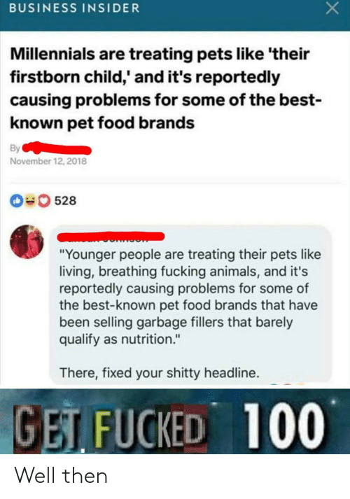 """Animals, Food, and Fucking: BUSINESS INSIDER  Millennials are treating pets like 'their  firstborn child,' and it's reportedly  causing problems for some of the best-  known pet food brands  By  November 12, 2018  0528  """"Younger people are treating their pets like  living, breathing fucking animals, and it's  reportedly causing problems for some of  the best-known pet food brands that have  been selling garbage fillers that barely  qualify as nutrition.""""  There, fixed your shitty headline.  GET FUCKED 100 Well then"""