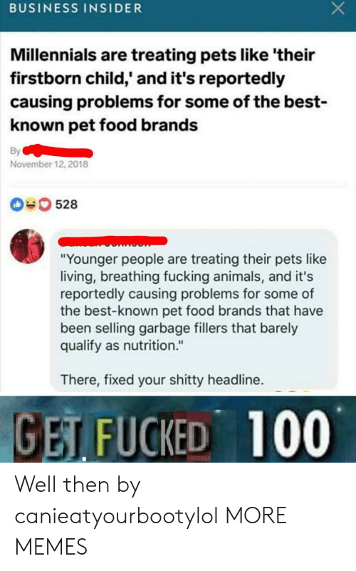"""Animals, Dank, and Food: BUSINESS INSIDER  Millennials are treating pets like 'their  firstborn child,' and it's reportedly  causing problems for some of the best-  known pet food brands  By  November 12, 2018  0528  """"Younger people are treating their pets like  living, breathing fucking animals, and it's  reportedly causing problems for some of  the best-known pet food brands that have  been selling garbage fillers that barely  qualify as nutrition.""""  There, fixed your shitty headline.  GET FUCKED 100 Well then by canieatyourbootylol MORE MEMES"""