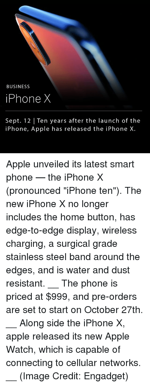 "Smarts: BUSINESS  iPhone X  Sept. 12 |Ten years after the launch of the  iPhone, Apple has released the iPhone X. Apple unveiled its latest smart phone — the iPhone X (pronounced ""iPhone ten""). The new iPhone X no longer includes the home button, has edge-to-edge display, wireless charging, a surgical grade stainless steel band around the edges, and is water and dust resistant. __ The phone is priced at $999, and pre-orders are set to start on October 27th. __ Along side the iPhone X, apple released its new Apple Watch, which is capable of connecting to cellular networks. __ (Image Credit: Engadget)"