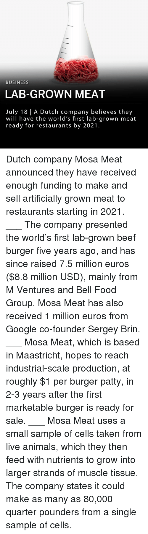 Marketable: BUSINESS  LAB-GROWN MEAT  July 18   A Dutch company believes they  will have the world's first lab-grown meat  ready for restaurants by 2021 Dutch company Mosa Meat announced they have received enough funding to make and sell artificially grown meat to restaurants starting in 2021. ___ The company presented the world's first lab-grown beef burger five years ago, and has since raised 7.5 million euros ($8.8 million USD), mainly from M Ventures and Bell Food Group. Mosa Meat has also received 1 million euros from Google co-founder Sergey Brin. ___ Mosa Meat, which is based in Maastricht, hopes to reach industrial-scale production, at roughly $1 per burger patty, in 2-3 years after the first marketable burger is ready for sale. ___ Mosa Meat uses a small sample of cells taken from live animals, which they then feed with nutrients to grow into larger strands of muscle tissue. The company states it could make as many as 80,000 quarter pounders from a single sample of cells.