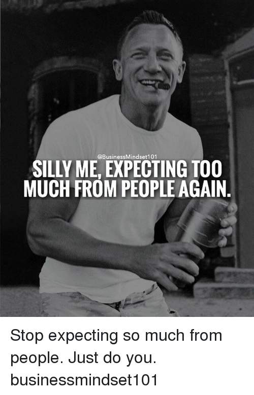 Memes, 🤖, and Expectedly: @Business Mindset 01  SILLY ME, EXPECTING TOO  MUCH FROM PEOPLE AGAIN Stop expecting so much from people. Just do you. businessmindset101