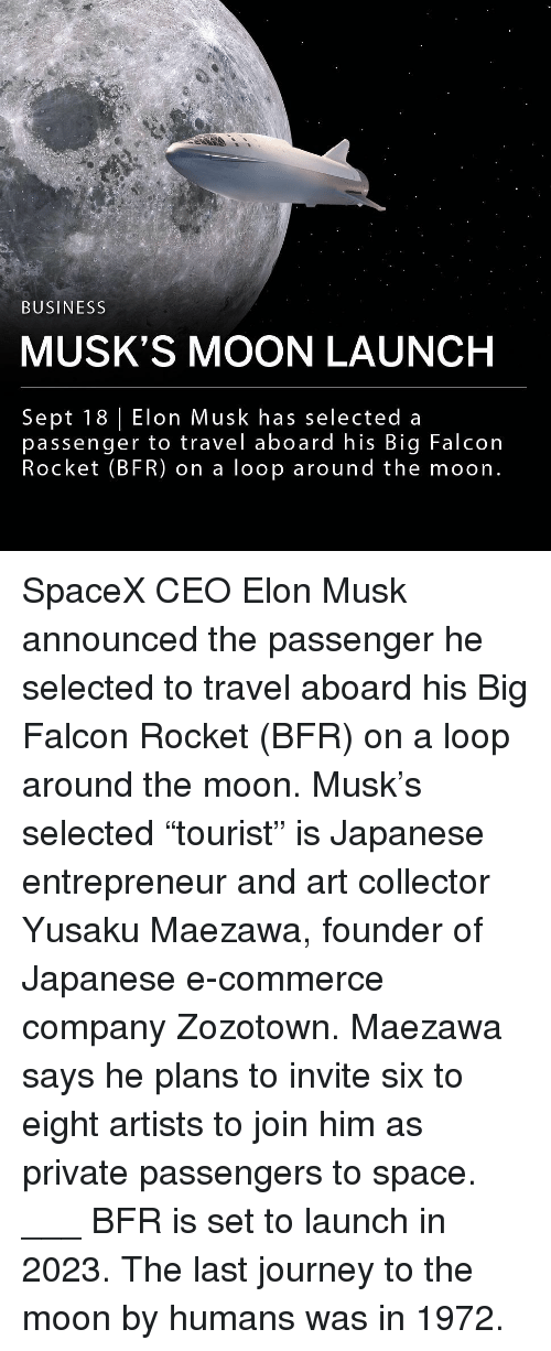 "Entrepreneur: BUSINESS  MUSK'S MOON LAUNCH  Sept 18 Elon Musk has selected a  passenger to travel aboard his Big Falcon  Rocket (BFR) on a loop around the moon. SpaceX CEO Elon Musk announced the passenger he selected to travel aboard his Big Falcon Rocket (BFR) on a loop around the moon. Musk's selected ""tourist"" is Japanese entrepreneur and art collector Yusaku Maezawa, founder of Japanese e-commerce company Zozotown. Maezawa says he plans to invite six to eight artists to join him as private passengers to space. ___ BFR is set to launch in 2023. The last journey to the moon by humans was in 1972."