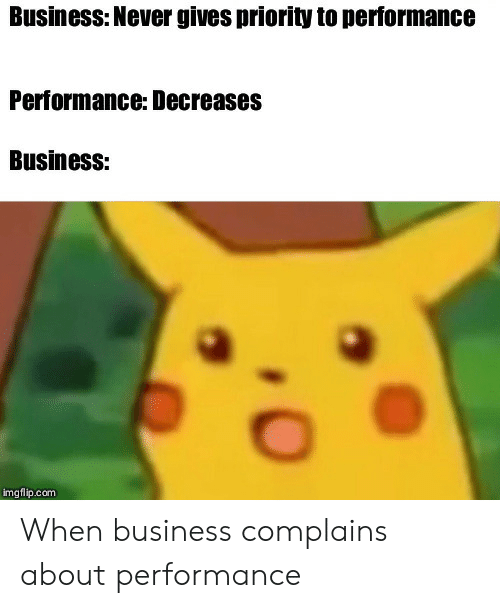 Priority: Business: Never gives priority to performance  Performance: Decreases  Business:  imgflip.com When business complains about performance