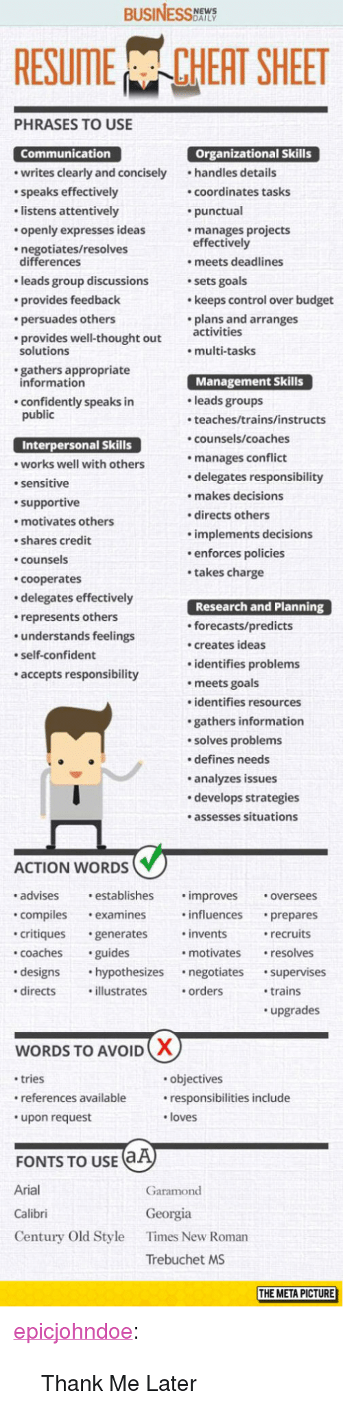 """Goals, Tumblr, and Control: BUSINESS  RESUME CHEAT SHEET  PHRASES TO USE  Organizational Skills  Communication  writes clearly and concisely handles details  speaks effectively  listens attentively  openly expresses ideas  negotiates/resolves  coordinates tasks  punctual  manages projects  effectively  differences  leads group discussions  provides feedback  persuades others  provides well-thought out ctivities  . meets deadlines  sets goals  keeps control over budget  plans and arranges  solutions  multi-tasks  gathers appropriate  Management Skills  leads groups  teaches/trains/instructs  counsels/coaches  manages conflict  delegates responsibility  makes decisions  directs others  implements decisions  enforces policies  takes charge  information  confidently speaks in  public  Interpersonal Skills  works well with others  sensitive  supportive  motivates others  shares credit  counsels  cooperates  delegates effectively  represents others  understands feelings  self-confident  accepts responsibility  Research and Planning  forecasts/predicts  creates ideas  identifies problems  meets goals  identifies resources  gathers information  solves problems  defines needs  analyzes issues  develops strategies  .assesses situations  ACTION WORDS  advises establishes .improves oversees  compilesexamines influences prepares  critiques generates invents  coachesguides  designs hypothesizes negotiates supervises  directsillustrates .orders  recruits  resolves  motivates  trains  upgrades  WORDS TO AVOID  tries  references available  upon request  objectives  responsibilities include  loves  FONTS TO USE  Arial  Calibri  Century Old Style  Garamond  Georgia  Times New Roman  Trebuchet MS  THE META PICTURE <p><a href=""""https://epicjohndoe.tumblr.com/post/172872405684/thank-me-later"""" class=""""tumblr_blog"""">epicjohndoe</a>:</p>  <blockquote><p>Thank Me Later</p></blockquote>"""