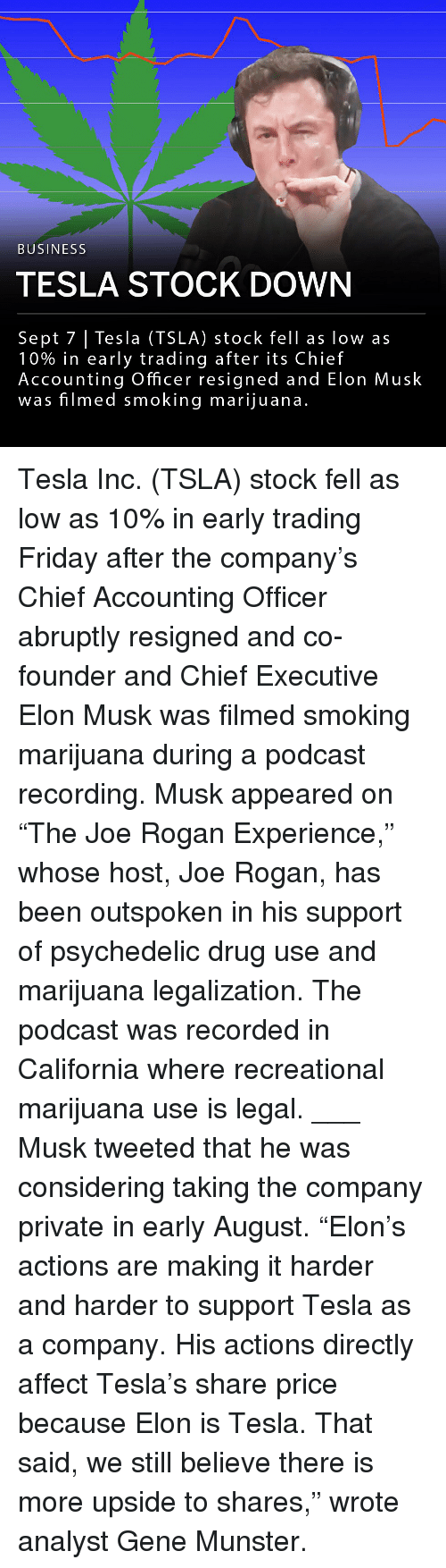 "Friday, Joe Rogan, and Memes: BUSINESS  TESLA STOCK DOWN  Sept 7 | Tesla (TSLA) stock fell as low as  10% in early trading after its Chief  Accounting Officer resigned and Elon Musk  was filmed smoking marijuana.  US Tesla Inc. (TSLA) stock fell as low as 10% in early trading Friday after the company's Chief Accounting Officer abruptly resigned and co-founder and Chief Executive Elon Musk was filmed smoking marijuana during a podcast recording. Musk appeared on ""The Joe Rogan Experience,"" whose host, Joe Rogan, has been outspoken in his support of psychedelic drug use and marijuana legalization. The podcast was recorded in California where recreational marijuana use is legal. ___ Musk tweeted that he was considering taking the company private in early August. ""Elon's actions are making it harder and harder to support Tesla as a company. His actions directly affect Tesla's share price because Elon is Tesla. That said, we still believe there is more upside to shares,"" wrote analyst Gene Munster."
