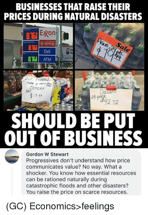 ♂: BUSINESSES THAT RAISE THEIR  PRICES DURING NATURAL DISASTERS  Econ  Synergy  Deli  816  In  B168 ATM  DUE TO HEALE  OZAZKA  7-89  SHOULD BE PUT  OUT OF BUSINESS  Gordon W Stewart  Progressives don't understand how price  communicates value? No way. What a  shocker. You know how essential resources  can be rationed naturally during  catastrophic floods and other disasters?  You raise the price on scarce resources. (GC) Economics>feelings