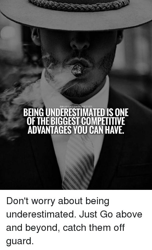 above and beyond: BUSINESSMINDSET 101  BEING UNDERESTIMATED IS ONE  OFTHE BIGGEST COMPETITIVE  ADVANTAGES YOU CAN HAVE. Don't worry about being underestimated. Just Go above and beyond, catch them off guard.