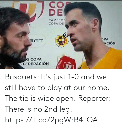 there: Busquets: It's just 1-0 and we still have to play at our home. The tie is wide open.  Reporter: There is no 2nd leg. https://t.co/2pgWrB4LOA
