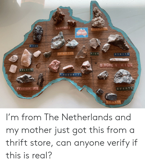 Netherlands, Got, and Mother: BUST AMIT E  CAL C ITE  lags  ustrali  FE L S PAFR  M ICA  PYRI TE  BROKE N TH 1 LE  CALCITE  R H O D O N I TE  EA C O C K  Q U A R T Z  G A L E NA I'm from The Netherlands and my mother just got this from a thrift store, can anyone verify if this is real?