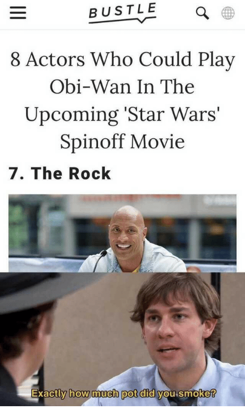 Star Wars, The Rock, and Movie: BUSTLE  8 Actors Who Could Play  Obi-Wan In The  Upcoming 'Star Wars  Spinoff Movie  7. The Rock  Exactly how much pot did vou smoke  0