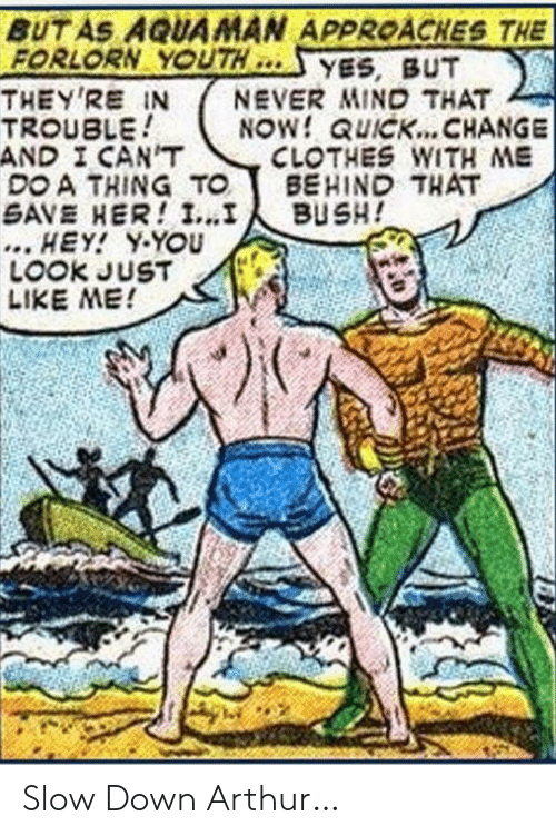 Arthur: BUT AS AQUAMAN APPROACHES THE  FORLORN YOUTH  THEY'RE IN  TROUBLE  AND I CAN'T  DO A THING TO  SAVE HER! I...I  ... HEY! Y-YOU  LOOK JUST  LIKE ME!  YES, BUT  NEVER MIND THAT  NOW! QUICK... CHANGE  CLOTHES WITH ME  BEHIND THAT  BUSH! Slow Down Arthur…