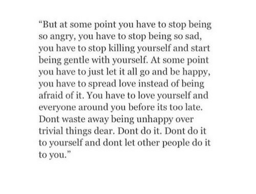 """Stop Killing: """"But at some point you have to stop being  so angry, you have to stop being so sad,  you have to stop killing yourself and start  being gentle with yourself. At some point  you have to just let it all go and be happy,  you have to spread love instead of being  afraid of it. You have to love yourself and  everyone around you before its too late.  Dont waste away being unhappy over  trivial things dear. Dont do it. Dont do it  to yourself and dont let other people do it  to you."""""""