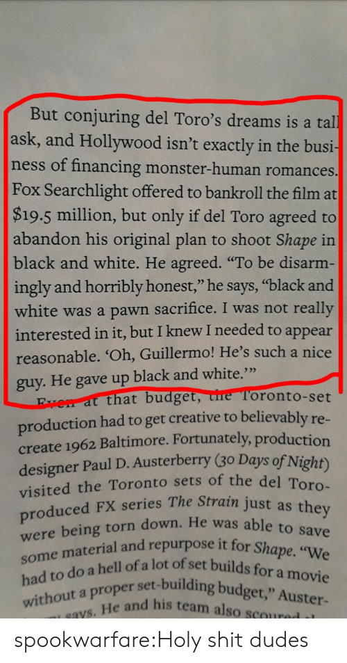 "Monster, Shit, and Tumblr: But conjuring del Toro's dreams is a tal  ask, and Hollywood isn't exactly in the busi-  ness of financing monster-human romances.  Fox Searchlight offered to bankroll the film at  $19.5 million, but only if del Toro agreed to  abandon his original plan to shoot Shape in  black and white. He agreed. ""To be disarm-  ingly and horribly honest,"" he says, ""black and  white was a pawn sacrifice. I was not really  ppear  reasonable. 'Oh, Guillermo! He's such a nice  interested in it, but I knew I needed to a  guy. He gave up black and white.""  that budget, ure Toronto-set  production had to get creative to believably re  create 1962 Baltimore. Fortunately, production  designer Paul D. Austerberry (30 Days of Night)  visited the Toronto sets of the de  roduced FX series The Strain just as  He was able to save  urpose it for Shape. ""We  e mateiil ofa lot of set builds for a movie  er set-building budget,"" Auster-  without a proper  e and his team also scoured il spookwarfare:Holy shit dudes"