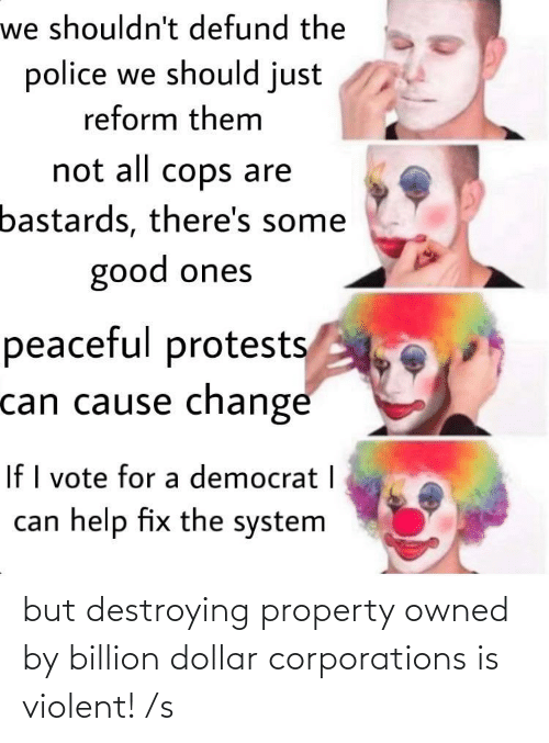 S: but destroying property owned by billion dollar corporations is violent! /s