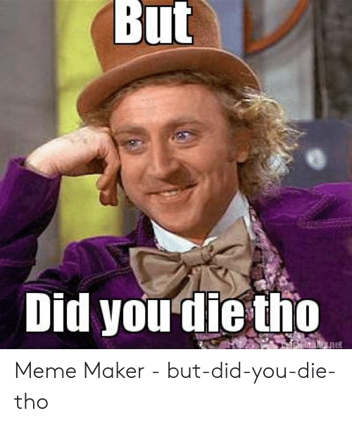 But Did You Die Tho: But  Did youdie tho  lel Meme Maker - but-did-you-die-tho
