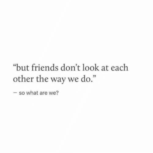 """what are we: """"but friends don't look at each  other the way we do  3  .""""  so what are we?"""
