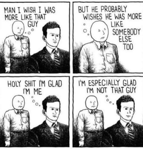 Shit, Man, and Glad: BUT HE PROBABLY  WISHES HE WAS MORE  LIKE  SOMEBODY  ELSE  ТОО  MAN I WISH I WAS  MORE LIKE THAT  GUY  IM ESPECIALLY GLAD  IM NOT THAT GUY  HOLY SHIT IM GLAD  IМ МЕ