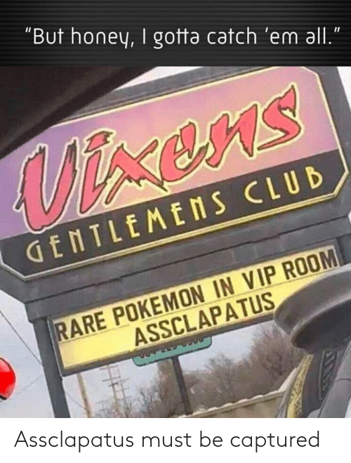"Club, Pokemon, and Honey: ""But honey, I gotta catch 'em all.  Vixens  GENTLEMENS CLUB  RARE POKEMON IN VIP ROOM  ASSCLAPATUS Assclapatus must be captured"