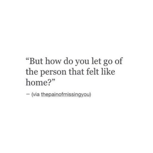 """Home, How, and Via: """"But how do you let go of  the person that felt like  home?""""  - (via thepainofmissingyou)"""