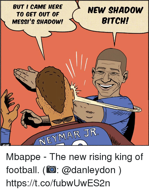 Bitch, Football, and Memes: BUT I CAME HERE  TO GET OUT OF  MESSI'S SHADOW!  NEW SHADOW  BITCH!  EYMAR JR Mbappe - The new rising king of football.  (📷: @danleydon ) https://t.co/fubwUwES2n