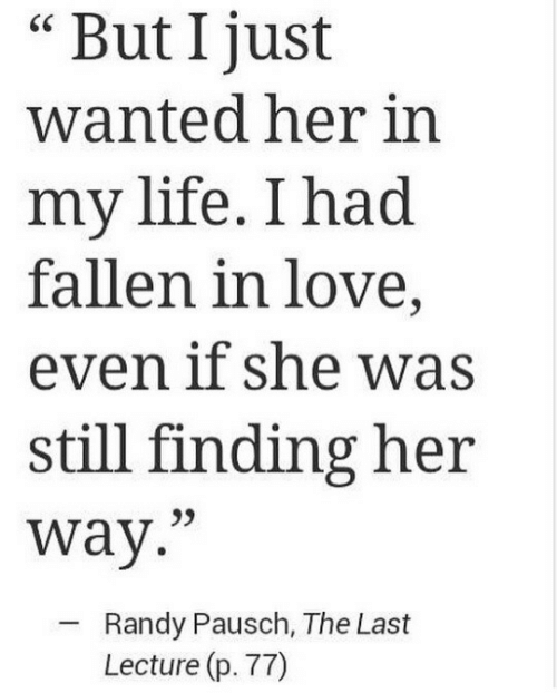 "fallen: But I just  wanted her in  my life. I had  fallen in love,  even if she was  still finding her  way.""  Randy Pausch, The Last  Lecture (p. 77)"
