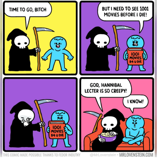 Lool: BUT I NEED TO SEE 1001  MOVIES BEFORE I DIE!  TIME TO GO, BITCH  (台)  lool  MOVIES  B4 U DIE  GOD, HANNIBAL  LECTER IS SO CREEPY!  I KNOW!  loo  MOVIES  B4 U DIE  THIS COMIC MADE POSSIBLE THANKS TO FEDOR INDUTNY @MrLovenstein MRLOVENSTEIN.COM