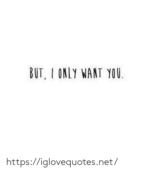 I Only: BUT, I ONLY WANT YOU. https://iglovequotes.net/