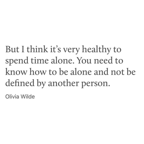 defined: But I think it's very healthy to  spend time alone. You need to  know how to be alone and not be  defined by another person  Olivia Wilde