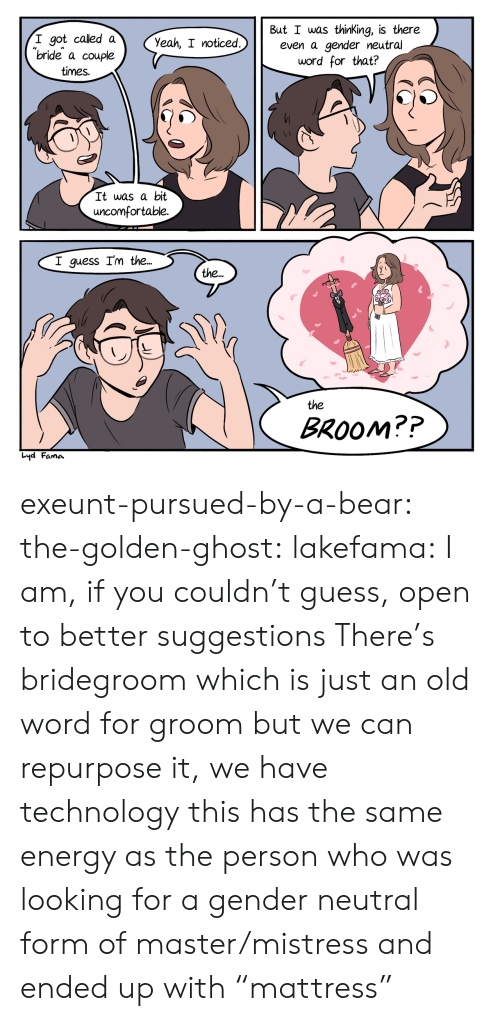 "bride: But I was thinKing, is there  even a gender neutral  word for that?  I got called a  ""bride a couple  Yeah, I noticed.  times.  It was a bit  uncomfortable.  I guess I'm the...  the..  the  BROOM??  Lyd Fama exeunt-pursued-by-a-bear: the-golden-ghost:   lakefama: I am, if you couldn't guess, open to better suggestions There's bridegroom which is just an old word for groom but we can repurpose it, we have technology   this has the same energy as the person who was looking for a gender neutral form of master/mistress and ended up with ""mattress"""