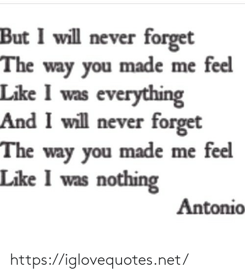 never forget: But I will never forget  The way you made me feel  Like I was everything  And I will never forget  The way you made me feel  Like I was nothing  Antonio https://iglovequotes.net/