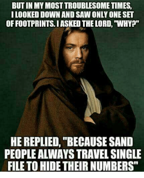 "Memes, Saw, and Travel: BUT IN MY MOST TROUBLESOME TIMES  ILOOKED DOWN AND SAW ONLY ONE SET  OF FOOTPRINTS.IASKED THE LORD, ""WHY?""  HE REPLIED, ""BECAUSE SAND  PEOPLE ALWAYS TRAVEL SINGLE  FILE TO HIDE THEIR NUMBERS"""