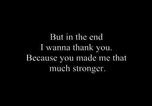 Thank You, You, and Made: But in the end  I wanna thank you.  Because you made me that  much stronger