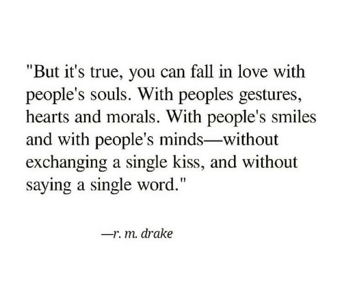 """Drake, Fall, and Love: """"But it's true, you can fall in love with  people's souls. With peoples gestures,  hearts and morals. With people's smiles  and with people's minds-without  exchanging a single kiss, and without  saying a single word.""""  -r. m. drake"""