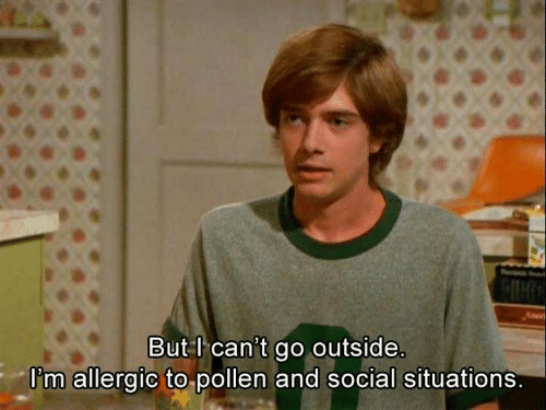 Allergic: But l can't go outside.  I'm allergic to pollen and social situations.