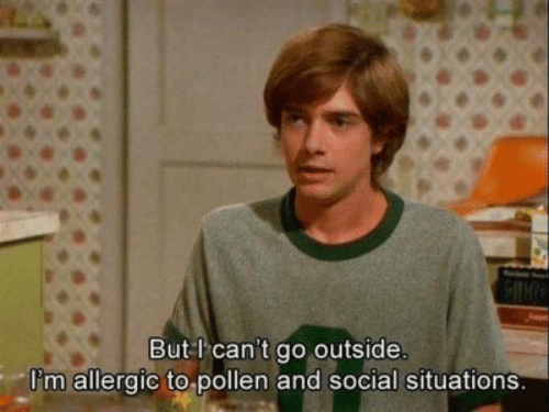 Allergic: But l can't go outside.  Pm allergic to pollen and social situations.