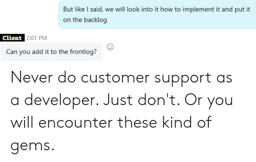 How To, Never, and Programmer Humor: But like I said, we will look into it how to implement it and put it  on the backlog  Client 2:01 PM  Can you add it to the frontlog? Never do customer support as a developer. Just don't. Or you will encounter these kind of gems.