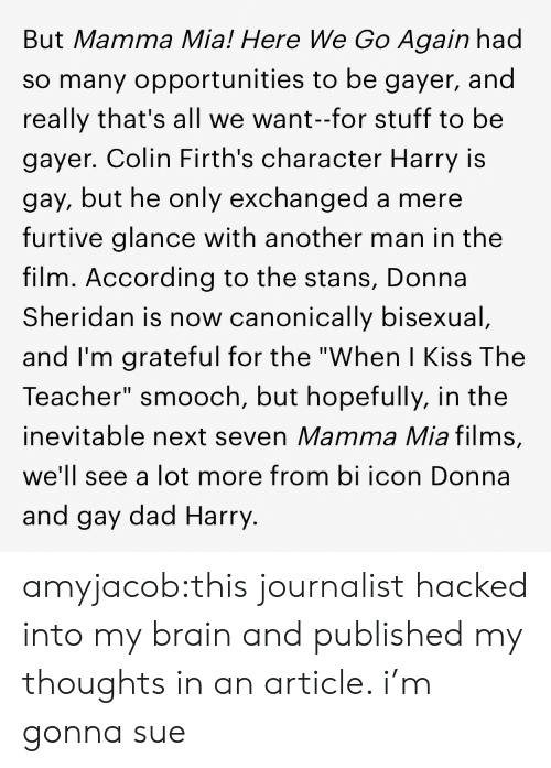 """Stans: But Mamma Mia! Here We Go Again had  so many opportunities to be gayer, and  really that's all we want-for stuff to be  gayer. Colin Firth's character Harry is  gay, but he only exchanged a mere  furtive glance with another man in the  film. According to the stans, Donna  Sheridan is now canonically bisexual  and I'm grateful for the """"When I Kiss The  Teacher"""" smooch, but hopefully, in the  inevitable next seven Mamma Mia films,  we'll see a lot more from bi icon Donna  and gay dad Harry. amyjacob:this journalist hacked into my brain and published my thoughts in an article. i'm gonna sue"""