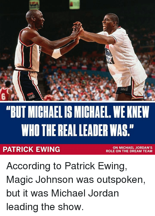 """patrick ewing: """"BUT MICHAELIS MICHAEL, WE KNEW  WHO THE REAL LEADER WAS.""""  PATRICK EWING  ON MICHAEL JORDAN'S  ROLE ON THE DREAM TEAM According to Patrick Ewing, Magic Johnson was outspoken, but it was Michael Jordan leading the show."""