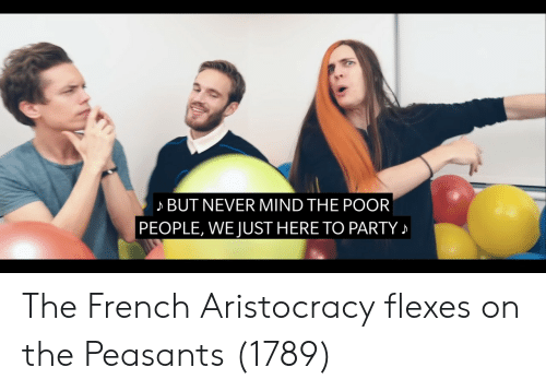 Party, French, and Mind: BUT NEVER MIND THE POOR  PEOPLE, WE JUST HERE TO PARTY The French Aristocracy flexes on the Peasants (1789)