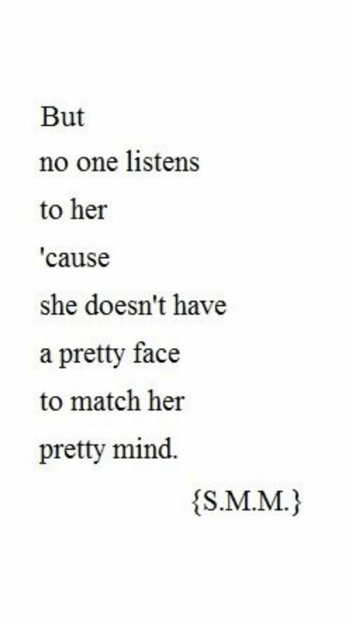 Match, Mind, and Her: But  no one listens  to her  cause  she doesn't have  a pretty face  to match her  pretty mind.  s.M.M.)