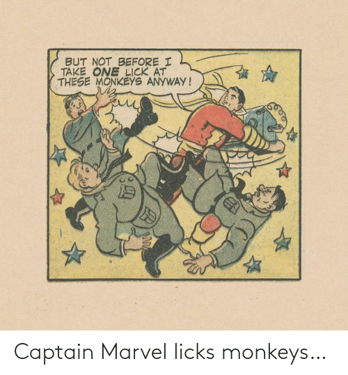 anyway: BUT NOT BEFORE I  TAKE ONE LICK AT  THESE MONKEYS ANYWAY! Captain Marvel licks monkeys…