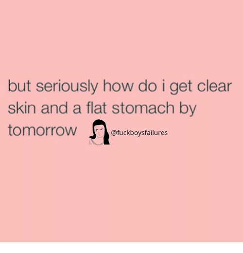 stomache: but seriously how do i get clear  skin and a flat stomach by  tomorrow J. @fuckboysfailures