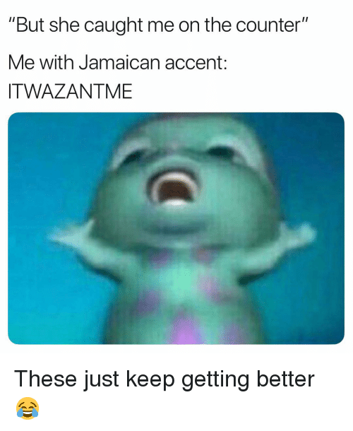 "Memes, 🤖, and She: ""But she caught me on the counter""  Me with Jamaican accent:  ITWAZANTME These just keep getting better 😂"