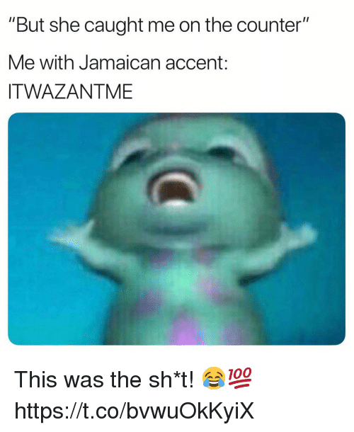 """Jamaican: """"But she caught me on the counter""""  Me with Jamaican accent:  ITWAZANTME This was the sh*t! 😂💯 https://t.co/bvwuOkKyiX"""