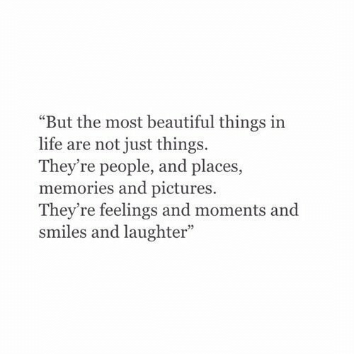 """Beautiful, Life, and Pictures: """"But the most beautiful things in  life are not just things.  They're people, and places,  memories and pictures.  They're feelings and moments and  smiles and laughter"""""""