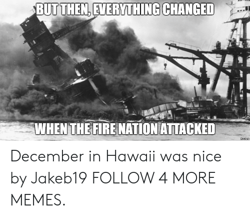 Everything Changed: BUT THEN, EVERYTHING CHANGED  WHENTHE FIRE NATION ATTACKED  Reuters December in Hawaii was nice by Jakeb19 FOLLOW 4 MORE MEMES.